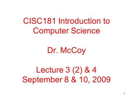 1 CISC181 Introduction to Computer Science Dr. McCoy Lecture 3 (2) & 4 September 8 & 10, 2009.