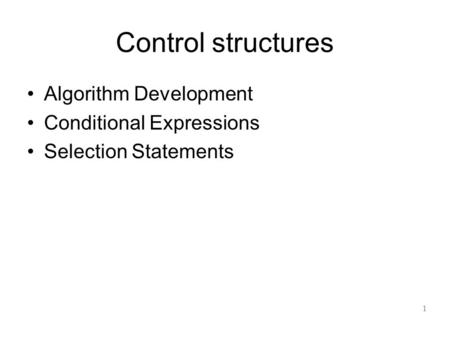 Control structures Algorithm Development Conditional Expressions Selection Statements 1.