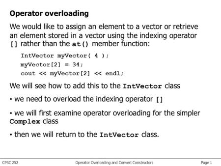 CPSC 252 Operator Overloading and Convert Constructors Page 1 Operator overloading We would like to assign an element to a vector or retrieve an element.