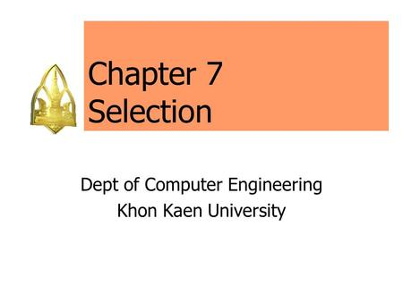 Chapter 7 Selection Dept of Computer Engineering Khon Kaen University.