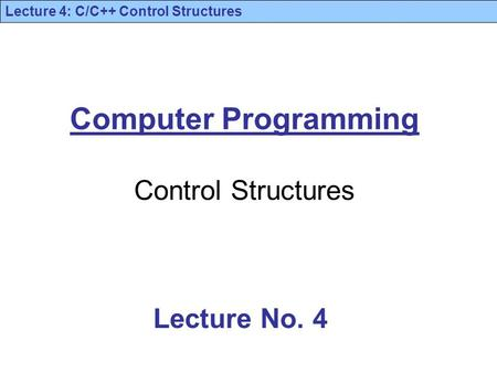 Lecture 4: C/C++ Control Structures Computer Programming Control Structures Lecture No. 4.