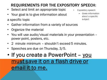 REQUIREMENTS FOR THE EXPOSITORY SPEECH: Select and limit an appropriate topic Your goal is to give information about a specific topic Gather information.