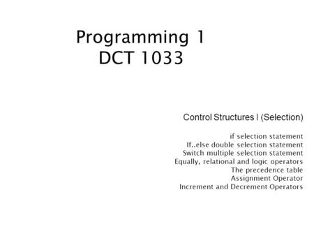 Programming 1 DCT 1033 Control Structures I (Selection) if selection statement If..else double selection statement Switch multiple selection statement.