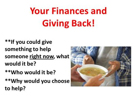 Your Finances and Giving Back! **If you could give something to help someone right now, what would it be? **Who would it be? **Why would you choose to.