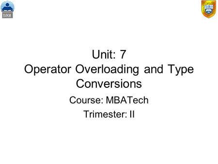 Unit: 7 Operator Overloading and Type Conversions Course: MBATech Trimester: II.