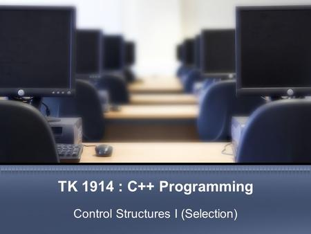 TK 1914 : C++ Programming Control Structures I (Selection)