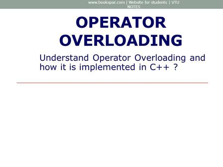 OPERATOR OVERLOADING Understand Operator Overloading and how it is implemented in C++ ? www.bookspar.com | Website for students | VTU NOTES.