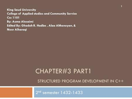 CHAPTER#3 PART1 STRUCTURED PROGRAM DEVELOPMENT IN C++ 2 nd semester 1432-1433 1 King Saud University College of Applied studies and Community Service Csc.
