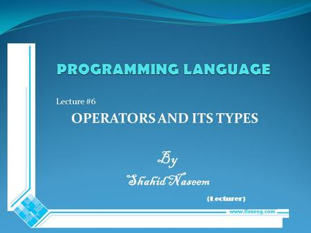 Lecture #6 OPERATORS AND ITS TYPES By Shahid Naseem (Lecturer)