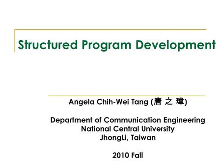 Structured Program Development Angela Chih-Wei Tang ( 唐 之 瑋 ) Department of Communication Engineering National Central University JhongLi, Taiwan 2010.