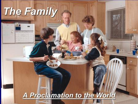The Family A Proclamation to the World. President Kimball If we live in such a way that the considerations of eternity press upon us, we will make better.
