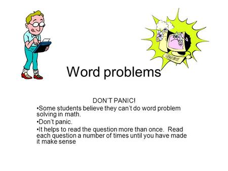 Word problems DON'T PANIC! Some students believe they can't do word problem solving in math. Don't panic. It helps to read the question more than once.