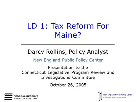 LD 1: Tax Reform For Maine? _________________________________________ Darcy Rollins, Policy Analyst New England Public Policy Center Presentation to the.