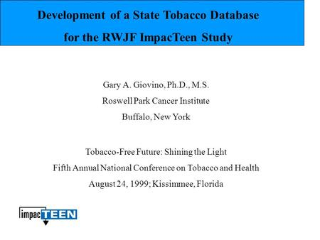Development of a State Tobacco Database for the RWJF ImpacTeen Study Gary A. Giovino, Ph.D., M.S. Roswell Park Cancer Institute Buffalo, New York Tobacco-Free.