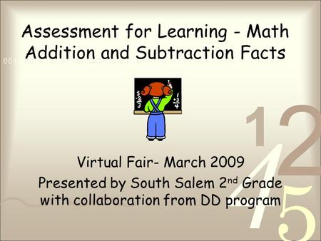Assessment for Learning - Math Addition and Subtraction Facts Virtual Fair- March 2009 Presented by South Salem 2 nd Grade with collaboration from DD program.