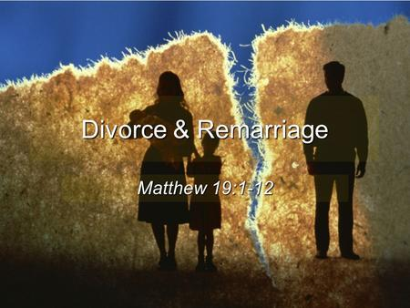 Divorce & Remarriage Matthew 19:1-12. Divorce Harms Many 15 years AFTER divorce only 10% of children felt good about it The Effects of Divorce on America,