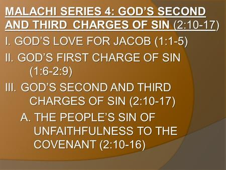 MALACHI SERIES 4: GOD'S SECOND AND THIRD CHARGES OF SIN (2:10-17) I. GOD'S LOVE FOR JACOB (1:1-5) II. GOD'S FIRST CHARGE OF SIN (1:6-2:9) III. GOD'S SECOND.