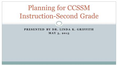 PRESENTED BY DR. LINDA K. GRIFFITH MAY 3, 2013 Planning for CCSSM Instruction-Second Grade.