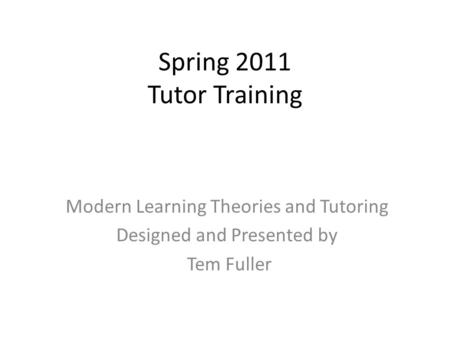 Spring 2011 Tutor Training Modern Learning Theories and Tutoring Designed and Presented by Tem Fuller.