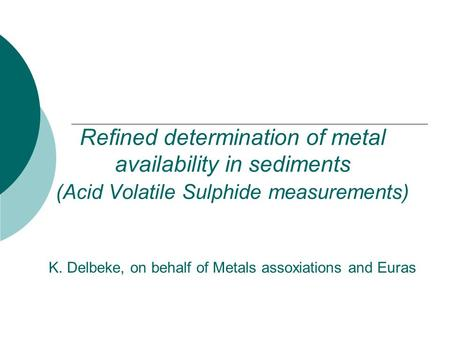Refined determination of metal availability in sediments (Acid Volatile Sulphide measurements) K. Delbeke, on behalf of Metals assoxiations and Euras.