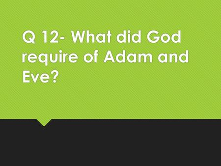 Q 12- What did God require of Adam and Eve?. God required that… …being made in his image they should  multiply  have dominion over the creatures and.
