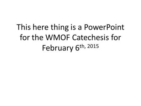 This here thing is a PowerPoint for the WMOF Catechesis for February 6 th, 2015.