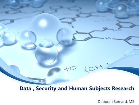 Data, Security and Human Subjects Research Deborah Barnard, MS.