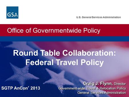 Office of Governmentwide Policy U.S. General Services Administration Craig J. Flynn, Director Round Table Collaboration: Federal Travel Policy Government-wide.