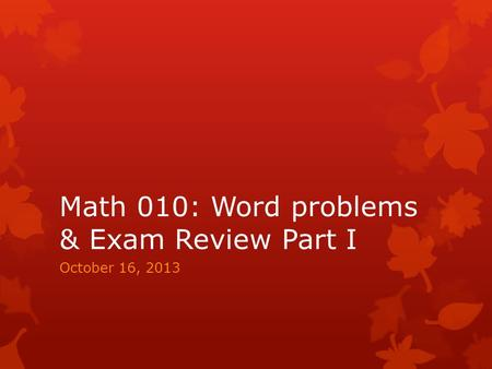 Math 010: Word problems & Exam Review Part I October 16, 2013.