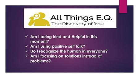 Am I being kind and Helpful in this moment? Am I using positive self talk? Do I recognize the human in everyone? Am I focusing on solutions instead of.