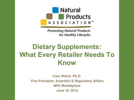Dietary Supplements: What Every Retailer Needs To Know Cara Welch, Ph.D. Vice President, Scientific & Regulatory Affairs NPA Marketplace June 15, 2012.