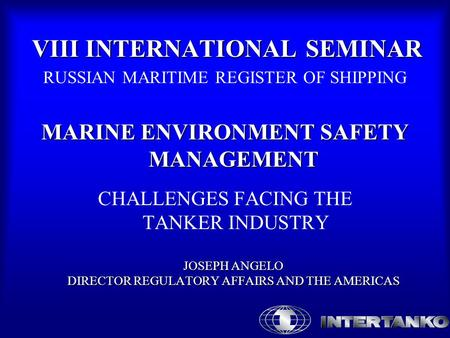 VIII INTERNATIONAL SEMINAR RUSSIAN MARITIME REGISTER OF SHIPPING MARINE ENVIRONMENT SAFETY MANAGEMENT JOSEPH ANGELO DIRECTOR REGULATORY AFFAIRS AND THE.