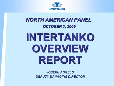 NORTH AMERICAN PANEL OCTOBER 7, 2009 INTERTANKO OVERVIEW REPORT JOSEPH ANGELO DEPUTY MANAGING DIRECTOR.