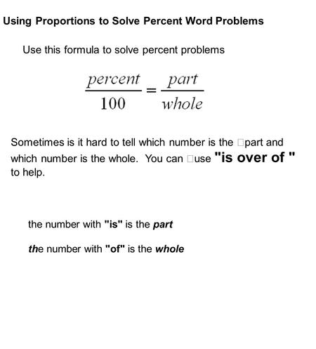 Using Proportions to Solve Percent Word Problems Use this formula to solve percent problems Sometimes is it hard to tell which number is the part and which.