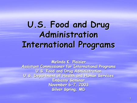 1 U.S. Food and Drug Administration International Programs Melinda K. Plaisier Assistant Commissioner for International Programs U.S. Food and Drug Administration.