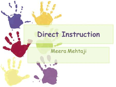 Direct Instruction Meera Mehtaji. Direct Instruction The teacher explains the main concept. Then the teacher guides the students through a problem. The.