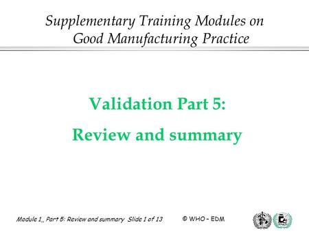 Module 1,, Part 5: Review and summary Slide 1 of 13 © WHO – EDM Validation Part 5: Review and summary Supplementary Training Modules on Good Manufacturing.