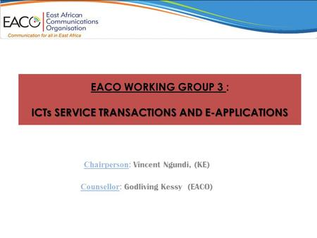 ICTs SERVICE TRANSACTIONS AND E-APPLICATIONS EACO WORKING GROUP 3 : ICTs SERVICE TRANSACTIONS AND E-APPLICATIONS Chairperson : Vincent Ngundi, (KE) Counsellor.