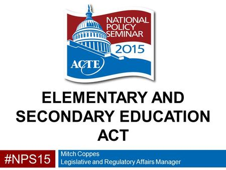 #NPS15 ELEMENTARY AND SECONDARY EDUCATION ACT Mitch Coppes Legislative and Regulatory Affairs Manager.