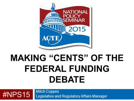 "#NPS15 MAKING ""CENTS"" OF THE FEDERAL FUNDING DEBATE Mitch Coppes Legislative and Regulatory Affairs Manager."