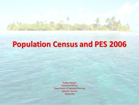 Population Census and PES 2006 Hudha Haleem Statistical Officer Department of National Planning Statistics Section MALDIVES.