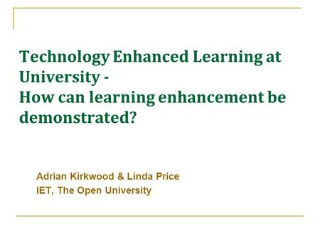 Technology Enhanced Learning at University - How can learning enhancement be demonstrated? Adrian Kirkwood & Linda Price IET, The Open University.