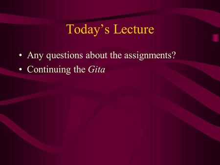 Today's Lecture Any questions about the assignments? Continuing the Gita.
