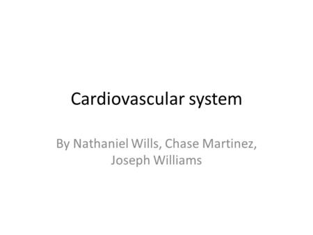 Cardiovascular system By Nathaniel Wills, Chase Martinez, Joseph Williams.