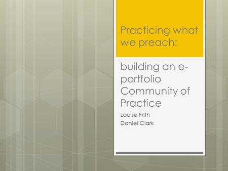 Practicing what we preach: building an e- portfolio Community of Practice Louise Frith Daniel Clark.
