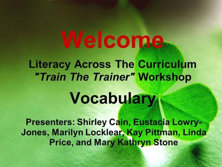 Welcome Literacy Across The Curriculum Train The Trainer Workshop Vocabulary Presenters: Shirley Cain, Eustacia Lowry- Jones, Marilyn Locklear, Kay.