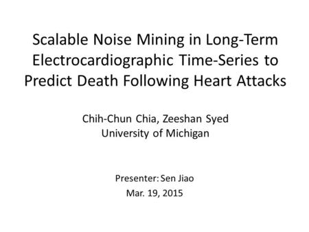 Scalable Noise Mining in Long-Term Electrocardiographic Time-Series to Predict Death Following Heart Attacks Chih-Chun Chia, Zeeshan Syed University of.
