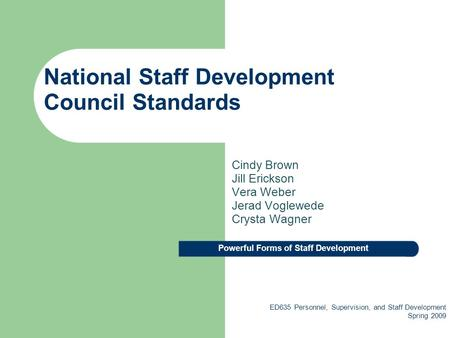 National Staff Development Council Standards Cindy Brown Jill Erickson Vera Weber Jerad Voglewede Crysta Wagner ED635 Personnel, Supervision, and Staff.
