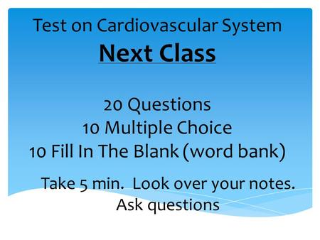 Test on Cardiovascular System Next Class 20 Questions 10 Multiple Choice 10 Fill In The Blank (word bank) Take 5 min. Look over your notes. Ask questions.