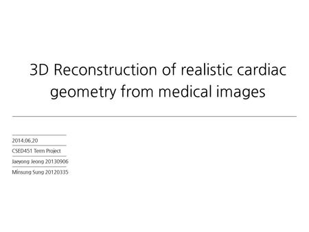 2014.06.20 CSED451 Term Project Jaeyong Jeong 20130906 Minsung Sung 20120335 3D Reconstruction of realistic cardiac geometry from medical images.